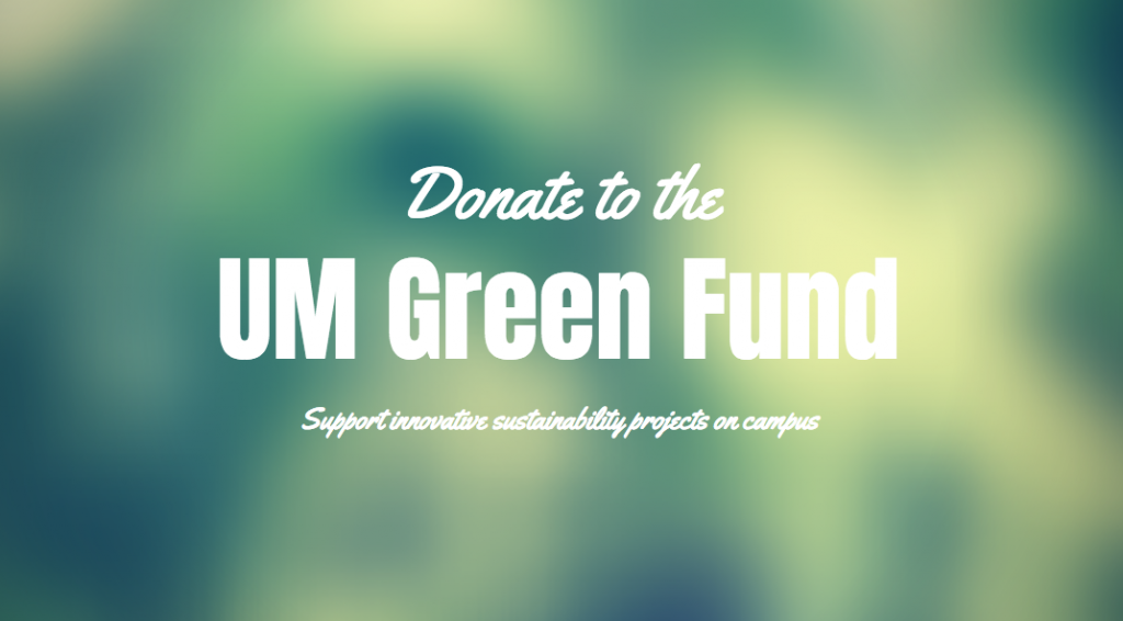 Students, faculty and staff may donate to the UM Green Fund. The UM Green Fund supports campus sustainability projects.